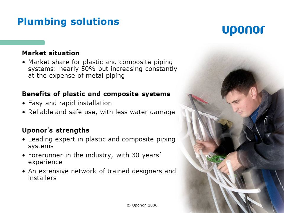 © Uponor 2006 Plumbing solutions Market situation Market share for plastic and composite piping systems: nearly 50% but increasing constantly at the expense of metal piping Benefits of plastic and composite systems Easy and rapid installation Reliable and safe use, with less water damage Uponors strengths Leading expert in plastic and composite piping systems Forerunner in the industry, with 30 years experience An extensive network of trained designers and installers