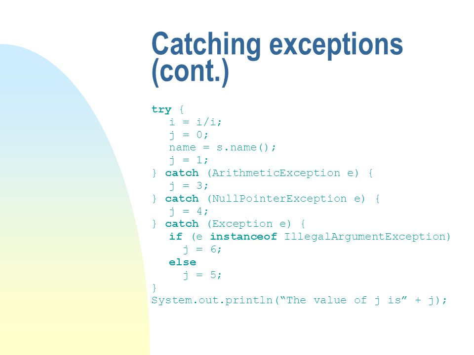 Catching exceptions (cont.) try { i = i/i; j = 0; name = s.name(); j = 1; } catch (ArithmeticException e) { j = 3; } catch (NullPointerException e) { j = 4; } catch (Exception e) { if (e instanceof IllegalArgumentException) j = 6; else j = 5; } System.out.println(The value of j is + j);