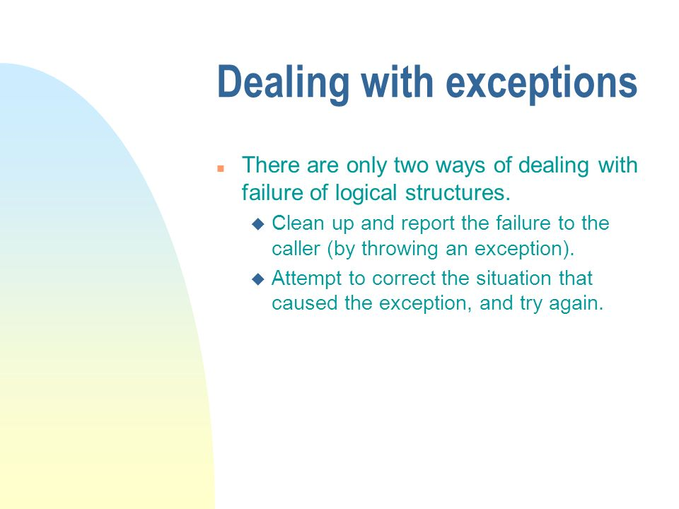 Dealing with exceptions n There are only two ways of dealing with failure of logical structures.