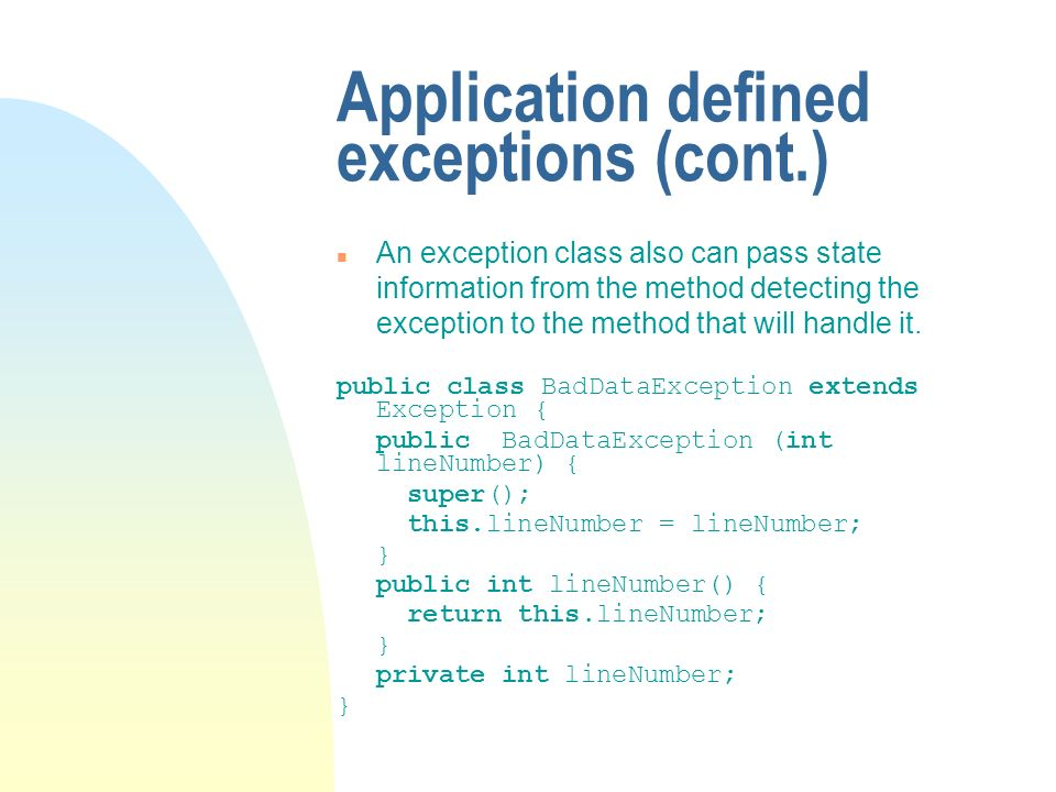 Application defined exceptions (cont.) n An exception class also can pass state information from the method detecting the exception to the method that will handle it.