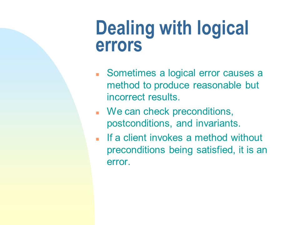 Dealing with logical errors n Sometimes a logical error causes a method to produce reasonable but incorrect results.
