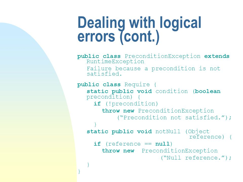 Dealing with logical errors (cont.) public class PreconditionException extends RuntimeException Failure because a precondition is not satisfied.