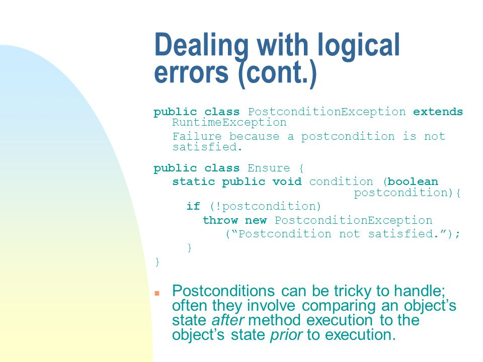 Dealing with logical errors (cont.) public class PostconditionException extends RuntimeException Failure because a postcondition is not satisfied.