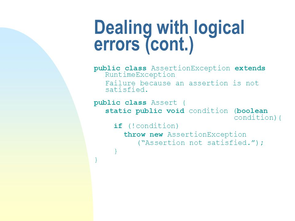 Dealing with logical errors (cont.) public class AssertionException extends RuntimeException Failure because an assertion is not satisfied.