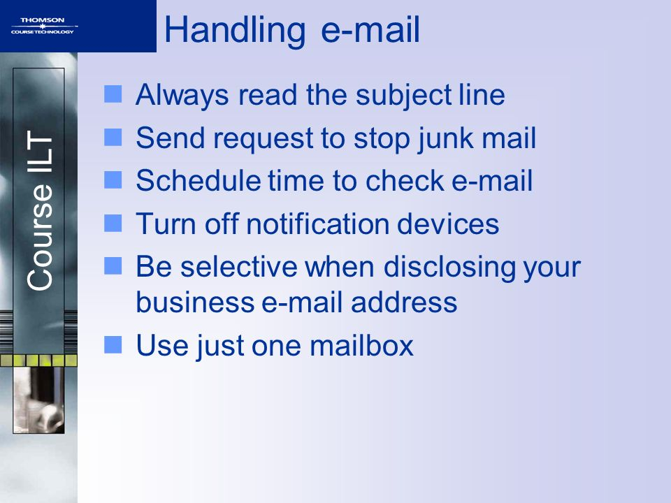 Course ILT Handling e-mail Always read the subject line Send request to stop junk mail Schedule time to check e-mail Turn off notification devices Be selective when disclosing your business e-mail address Use just one mailbox
