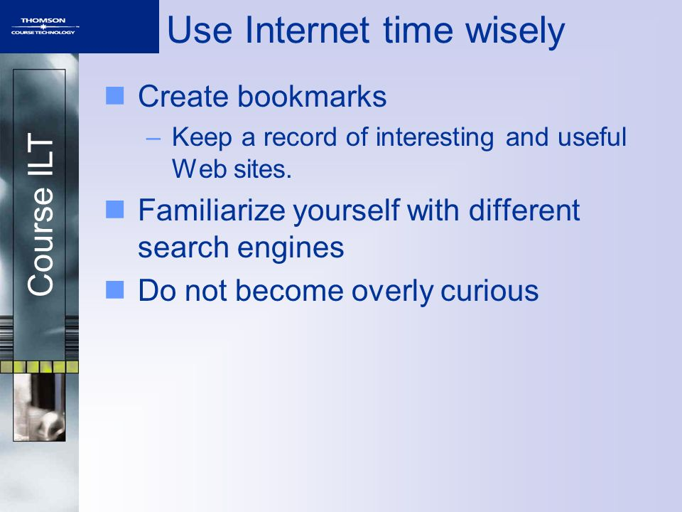 Course ILT Use Internet time wisely Create bookmarks –Keep a record of interesting and useful Web sites.