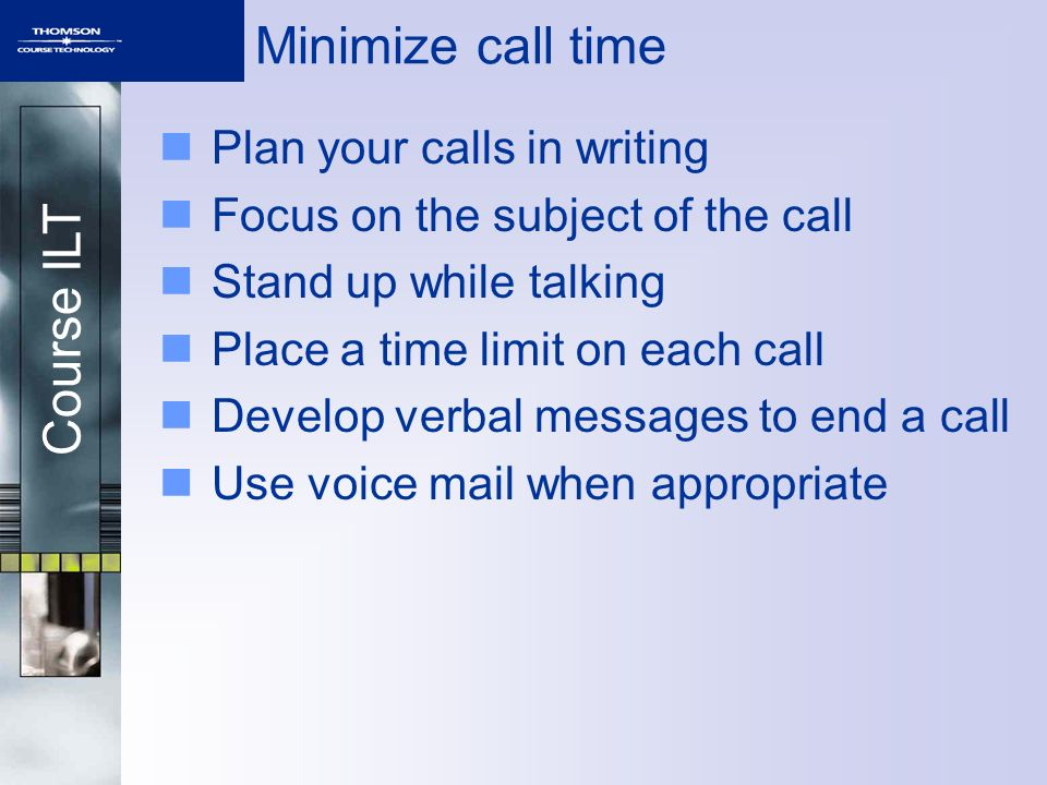 Course ILT Minimize call time Plan your calls in writing Focus on the subject of the call Stand up while talking Place a time limit on each call Develop verbal messages to end a call Use voice mail when appropriate