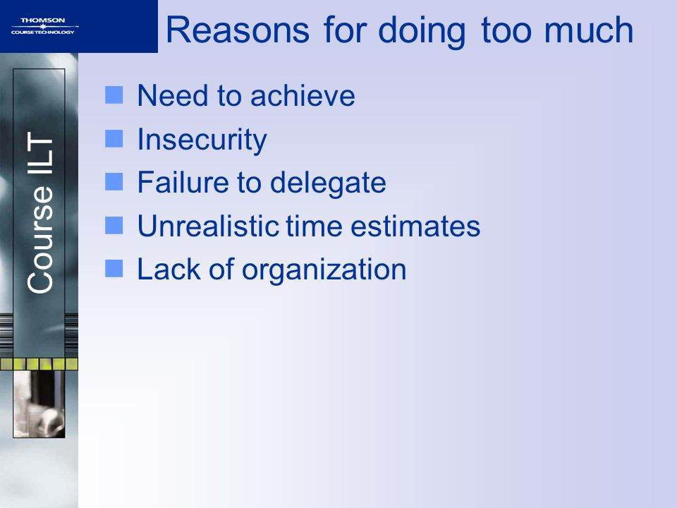 Course ILT Reasons for doing too much Need to achieve Insecurity Failure to delegate Unrealistic time estimates Lack of organization