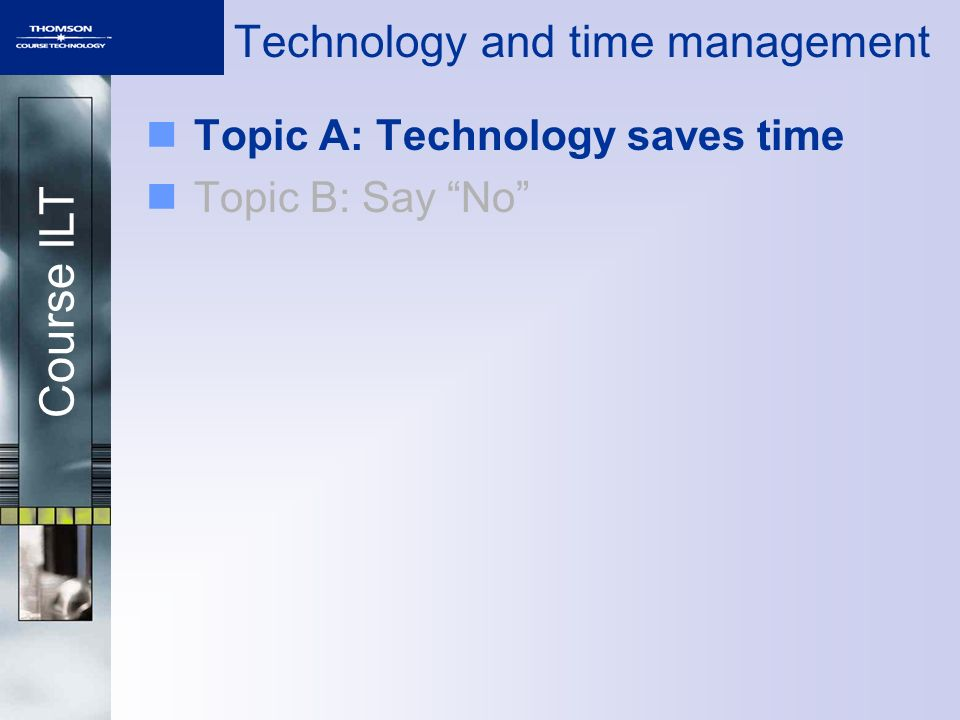Course ILT Technology and time management Topic A: Technology saves time Topic B: Say No