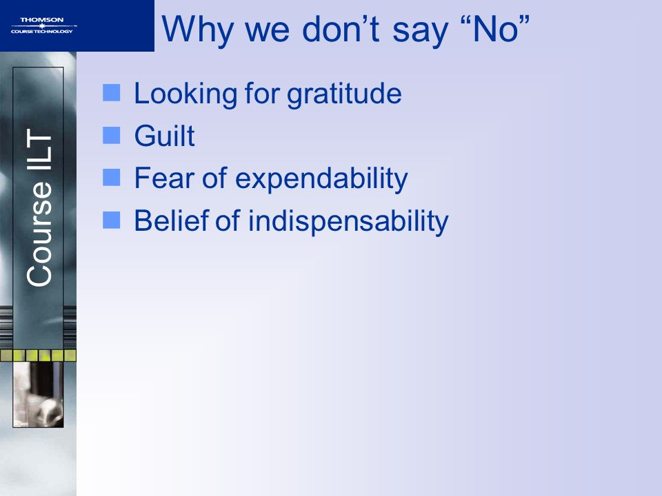Course ILT Why we dont say No Looking for gratitude Guilt Fear of expendability Belief of indispensability