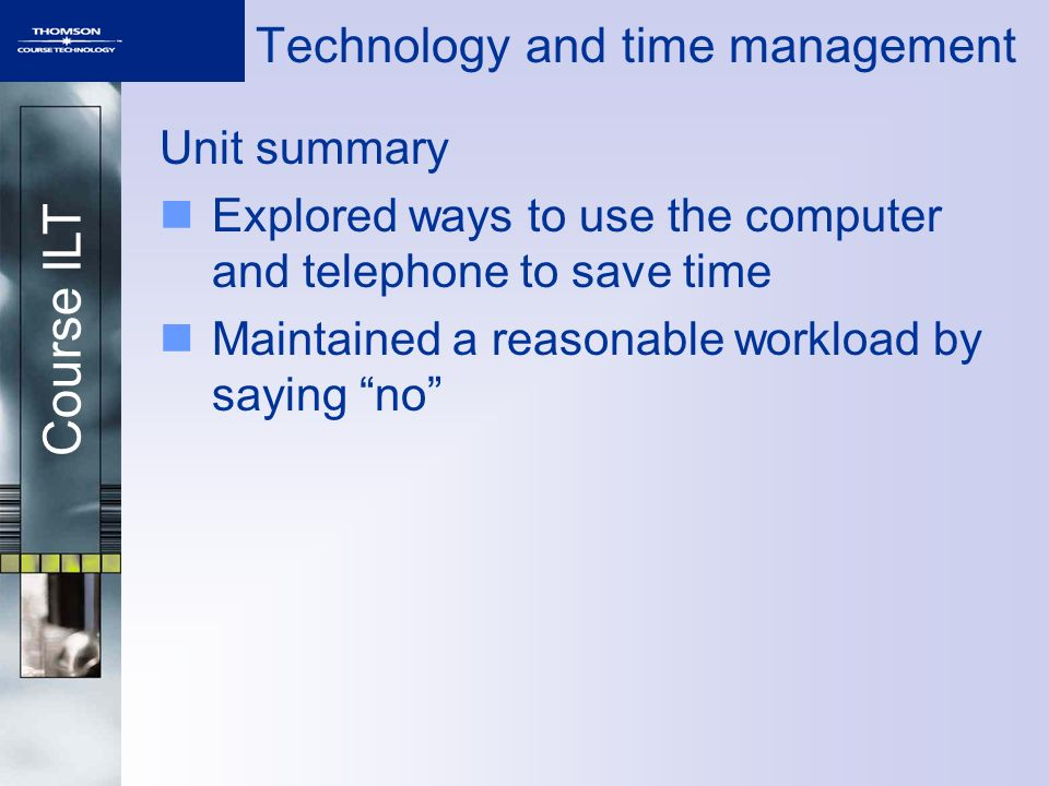 Course ILT Technology and time management Unit summary Explored ways to use the computer and telephone to save time Maintained a reasonable workload by saying no