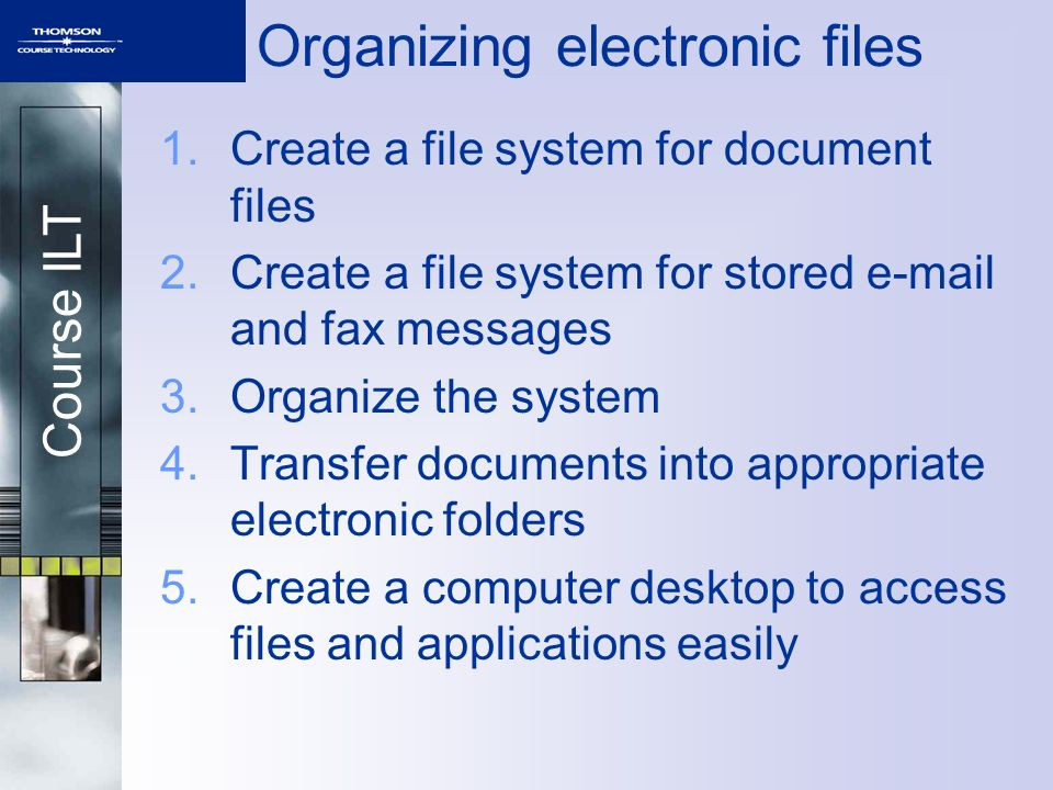 Course ILT Organizing electronic files 1.Create a file system for document files 2.Create a file system for stored e-mail and fax messages 3.Organize the system 4.Transfer documents into appropriate electronic folders 5.Create a computer desktop to access files and applications easily