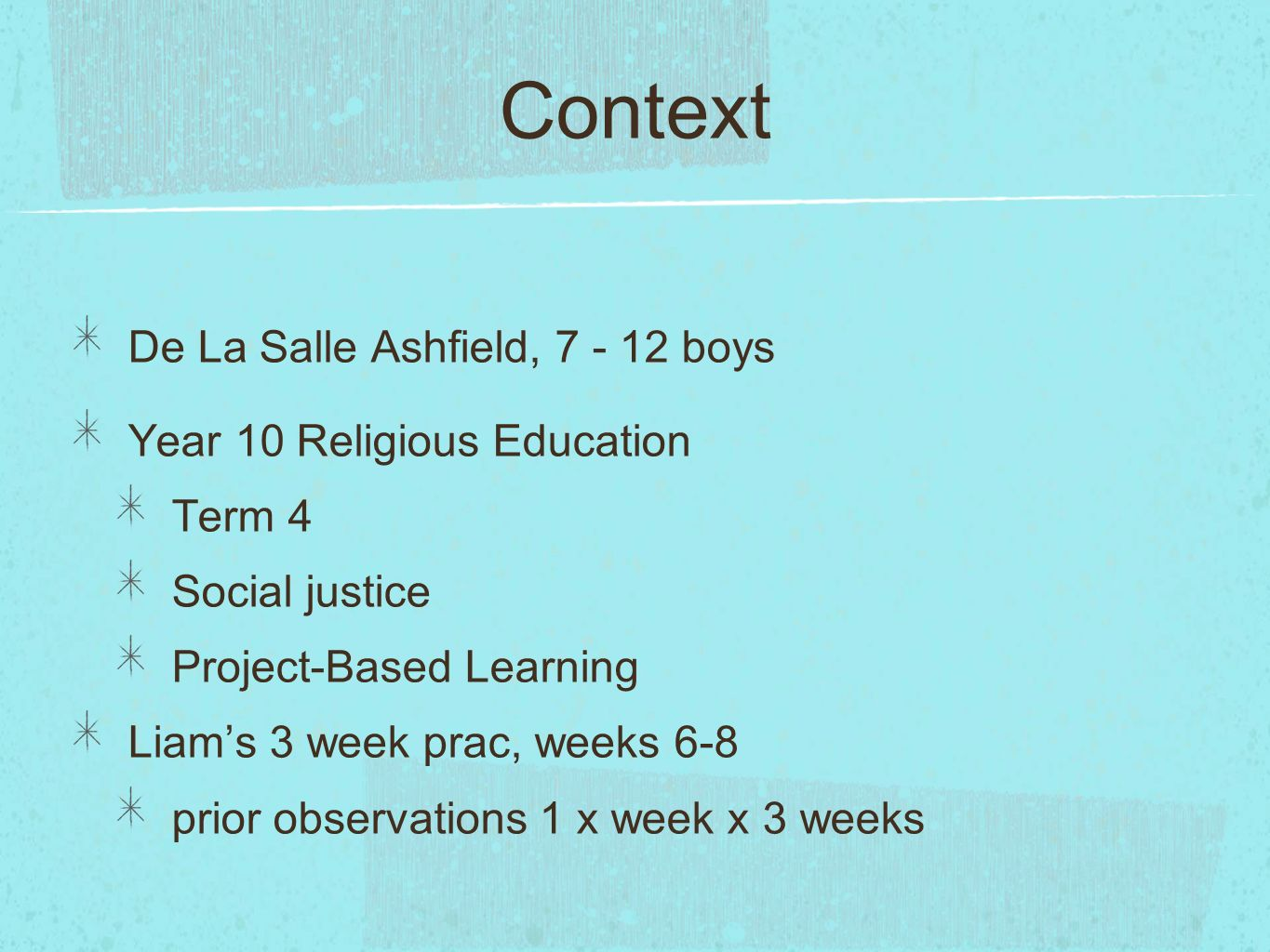 Context De La Salle Ashfield, 7 - 12 boys Year 10 Religious Education Term 4 Social justice Project-Based Learning Liams 3 week prac, weeks 6-8 prior observations 1 x week x 3 weeks