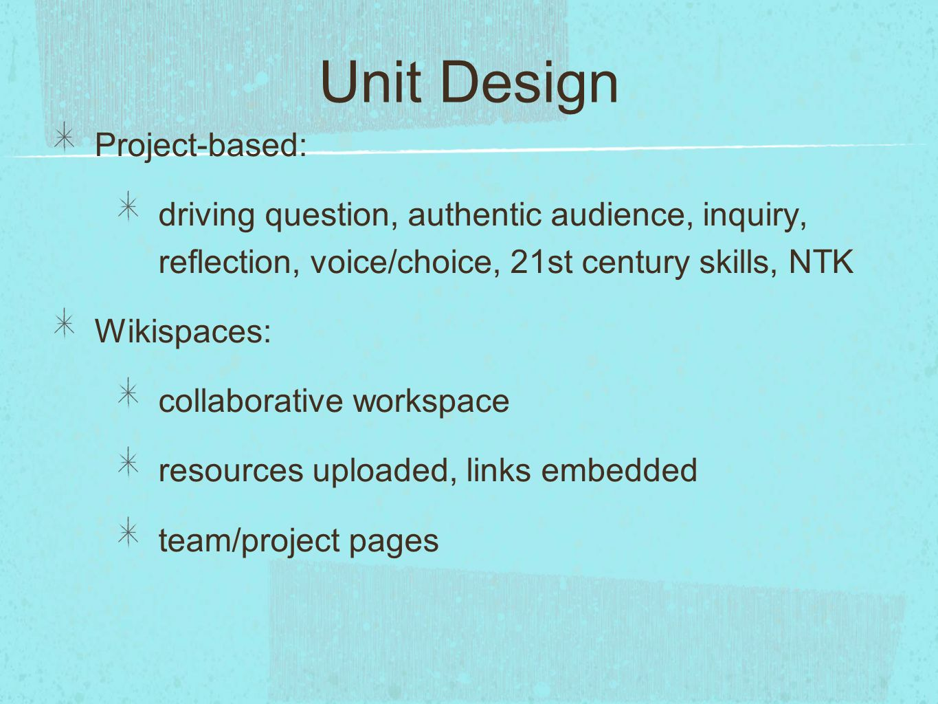 Unit Design Project-based: driving question, authentic audience, inquiry, reflection, voice/choice, 21st century skills, NTK Wikispaces: collaborative workspace resources uploaded, links embedded team/project pages