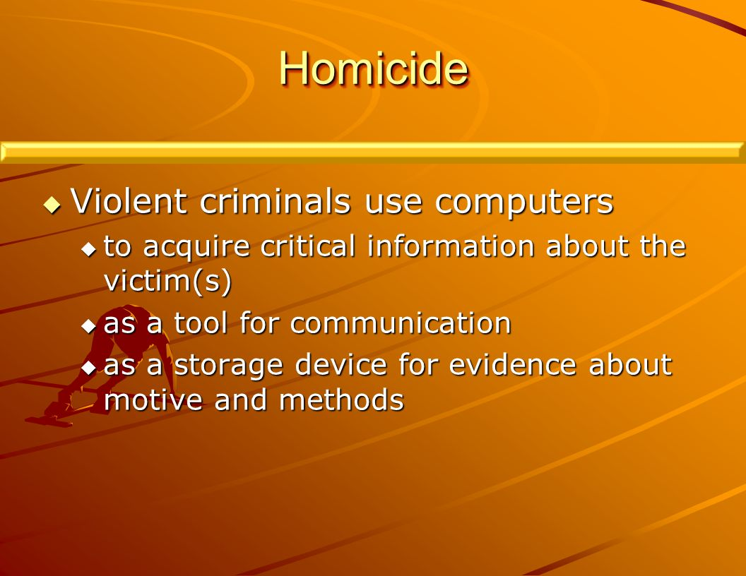 HomicideHomicide Violent criminals use computers Violent criminals use computers to acquire critical information about the victim(s) to acquire critical information about the victim(s) as a tool for communication as a tool for communication as a storage device for evidence about motive and methods as a storage device for evidence about motive and methods