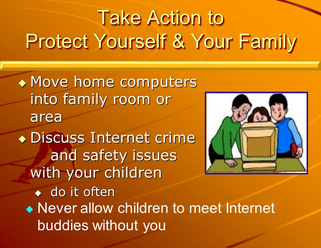Move home computers into family room or area Move home computers into family room or area Discuss Internet crime and safety issues with your children Discuss Internet crime and safety issues with your children do it often do it often Take Action to Protect Yourself & Your Family Never allow children to meet Internet buddies without you