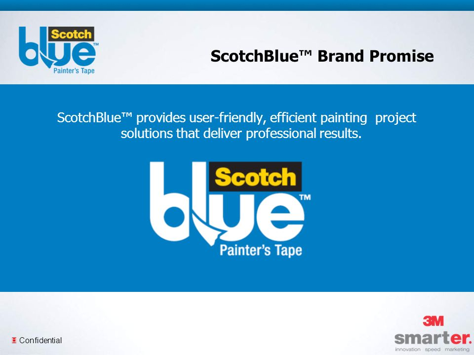 3 Confidential ScotchBlue Brand Promise ScotchBlue provides user-friendly, efficient painting project solutions that deliver professional results.