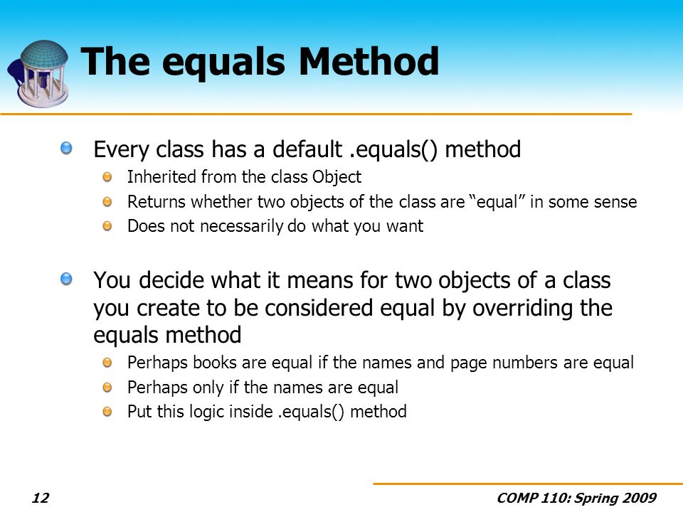COMP 110: Spring The equals Method Every class has a default.equals() method Inherited from the class Object Returns whether two objects of the class are equal in some sense Does not necessarily do what you want You decide what it means for two objects of a class you create to be considered equal by overriding the equals method Perhaps books are equal if the names and page numbers are equal Perhaps only if the names are equal Put this logic inside.equals() method