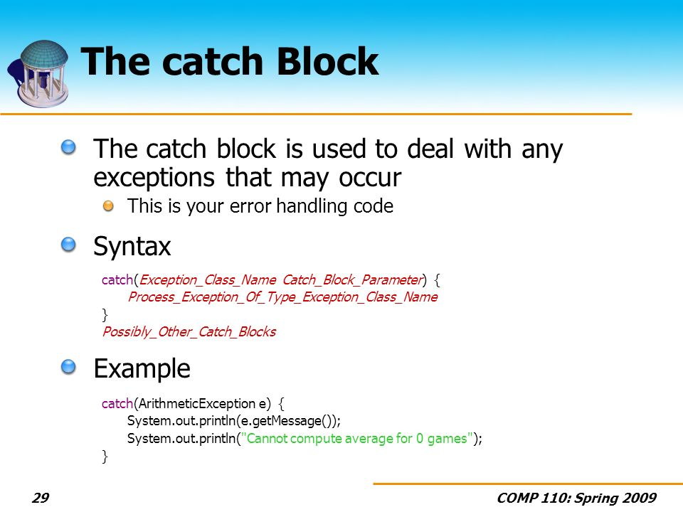 COMP 110: Spring The catch Block The catch block is used to deal with any exceptions that may occur This is your error handling code Syntax catch(Exception_Class_Name Catch_Block_Parameter) { Process_Exception_Of_Type_Exception_Class_Name } Possibly_Other_Catch_Blocks Example catch(ArithmeticException e) { System.out.println(e.getMessage()); System.out.println( Cannot compute average for 0 games ); }