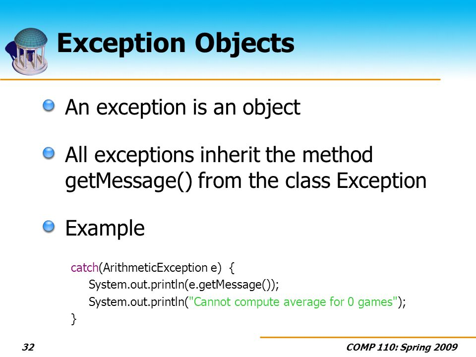 COMP 110: Spring Exception Objects An exception is an object All exceptions inherit the method getMessage() from the class Exception Example catch(ArithmeticException e) { System.out.println(e.getMessage()); System.out.println( Cannot compute average for 0 games ); }