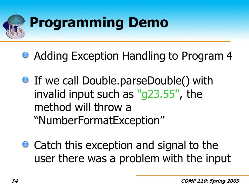 COMP 110: Spring Programming Demo Adding Exception Handling to Program 4 If we call Double.parseDouble() with invalid input such as g23.55 , the method will throw a NumberFormatException Catch this exception and signal to the user there was a problem with the input