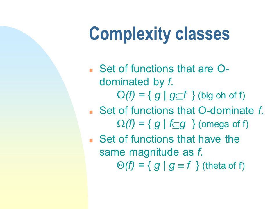 Complexity classes n Set of functions that are O- dominated by f. O(f) = { g | g f } (big oh of f) n Set of functions that O-dominate f. (f) = { g | f