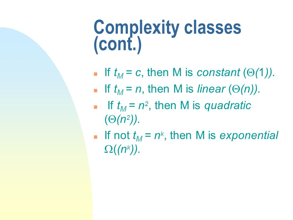 Complexity classes (cont.) n If t M = c, then M is constant ( (1)). n If t M = n, then M is linear ( (n)). n If t M = n 2, then M is quadratic ( (n 2