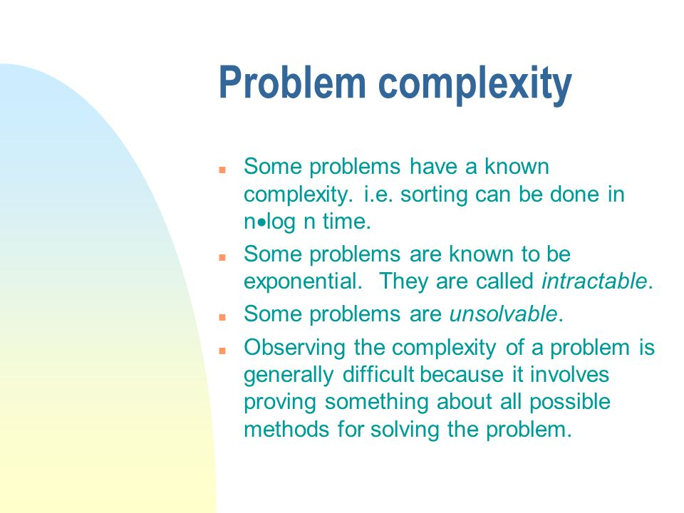 Problem complexity n Some problems have a known complexity. i.e. sorting can be done in n log n time. n Some problems are known to be exponential. The