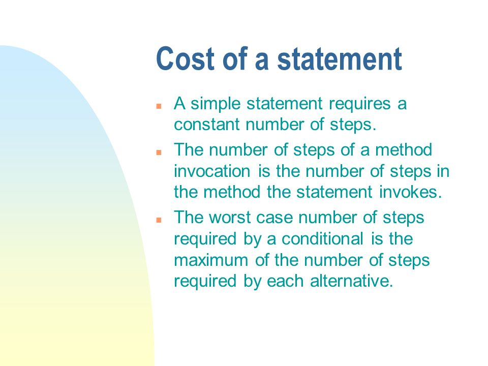 Cost of a statement n A simple statement requires a constant number of steps. n The number of steps of a method invocation is the number of steps in t