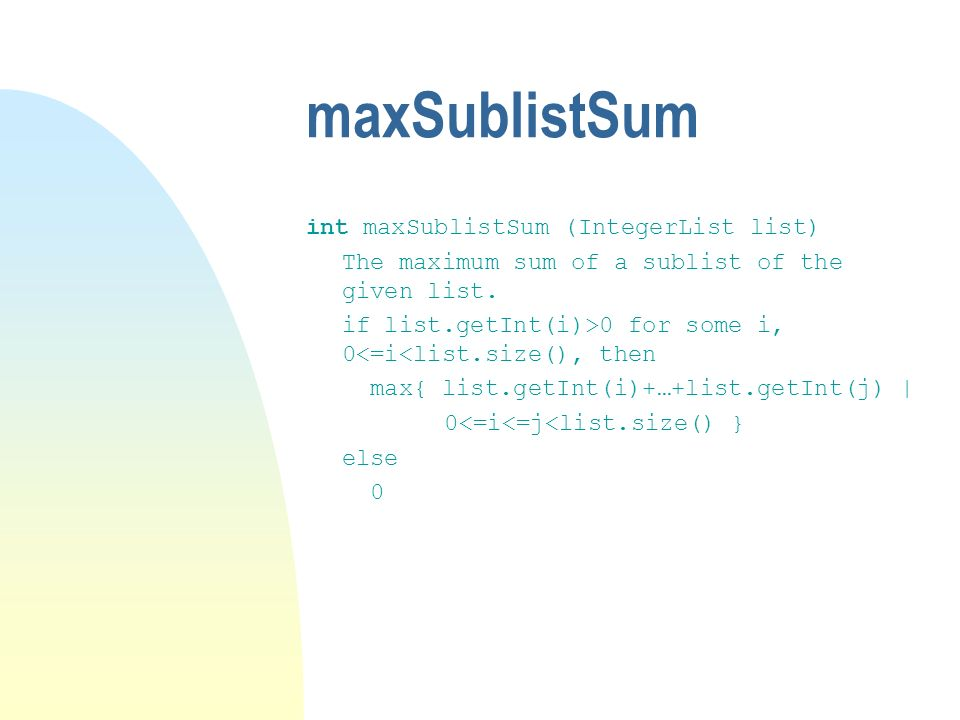 maxSublistSum int maxSublistSum (IntegerList list) The maximum sum of a sublist of the given list. if list.getInt(i)>0 for some i, 0<=i<list.size(), t