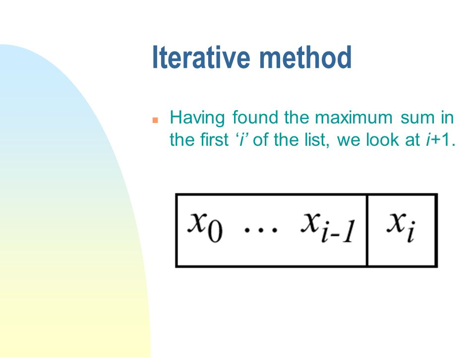 Iterative method n Having found the maximum sum in the first i of the list, we look at i+1.
