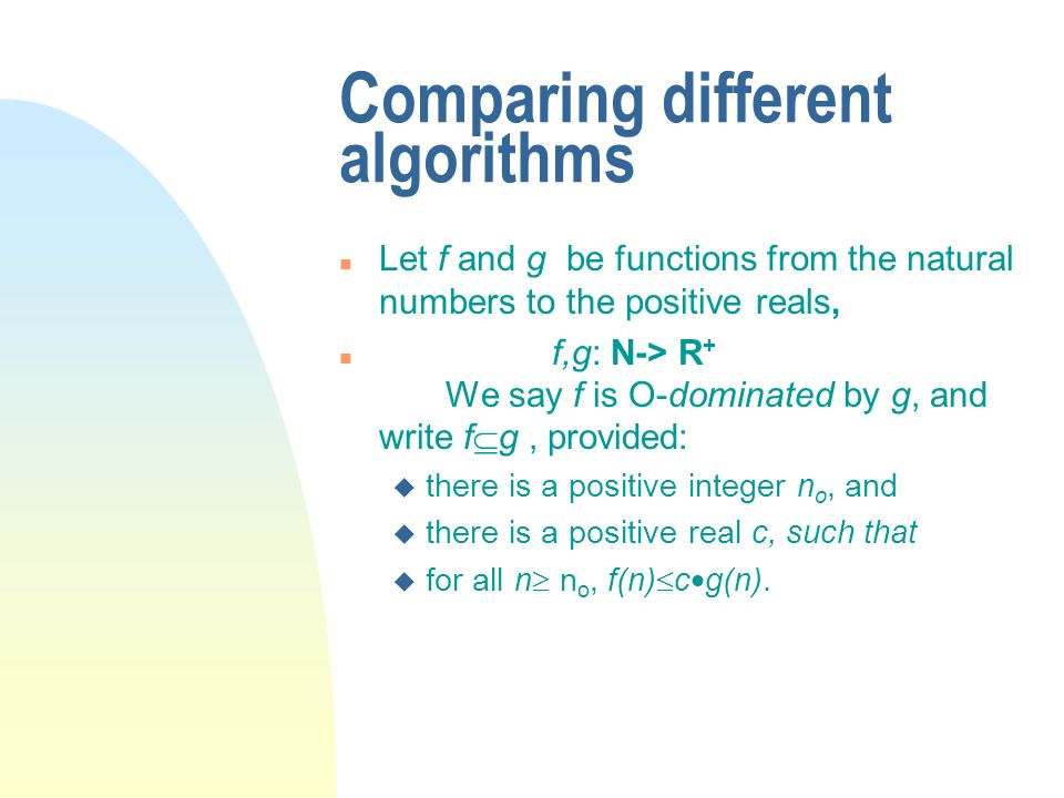 Comparing different algorithms n Let f and g be functions from the natural numbers to the positive reals, n f,g: N-> R + We say f is O-dominated by g,