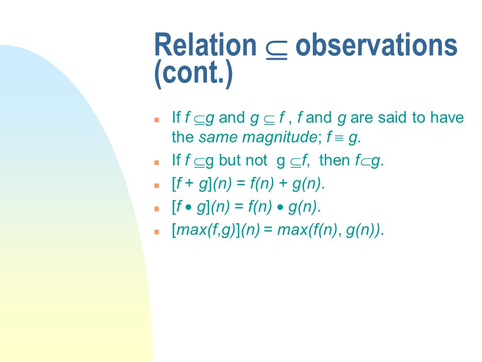 Relation observations (cont.) n If f g and g f, f and g are said to have the same magnitude; f g. n If f g but not g f, then f g. n [f + g](n) = f(n)