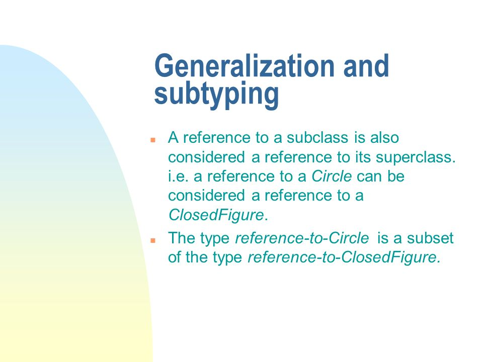 Generalization and subtyping n A reference to a subclass is also considered a reference to its superclass. i.e. a reference to a Circle can be conside