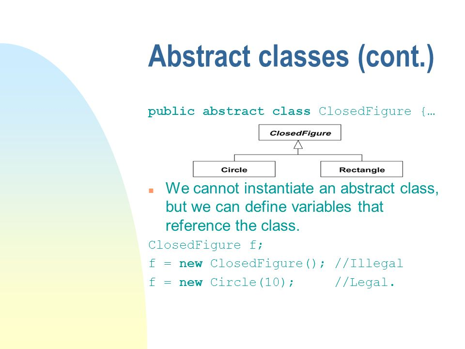 Abstract classes (cont.) public abstract class ClosedFigure {… n We cannot instantiate an abstract class, but we can define variables that reference t