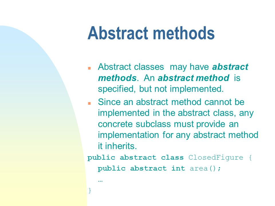 Abstract methods n Abstract classes may have abstract methods. An abstract method is specified, but not implemented. n Since an abstract method cannot