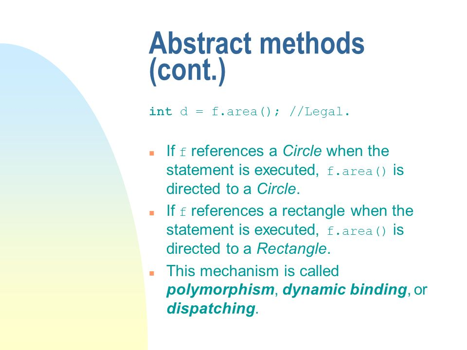 Abstract methods (cont.) int d = f.area();//Legal. If f references a Circle when the statement is executed, f.area() is directed to a Circle. If f ref