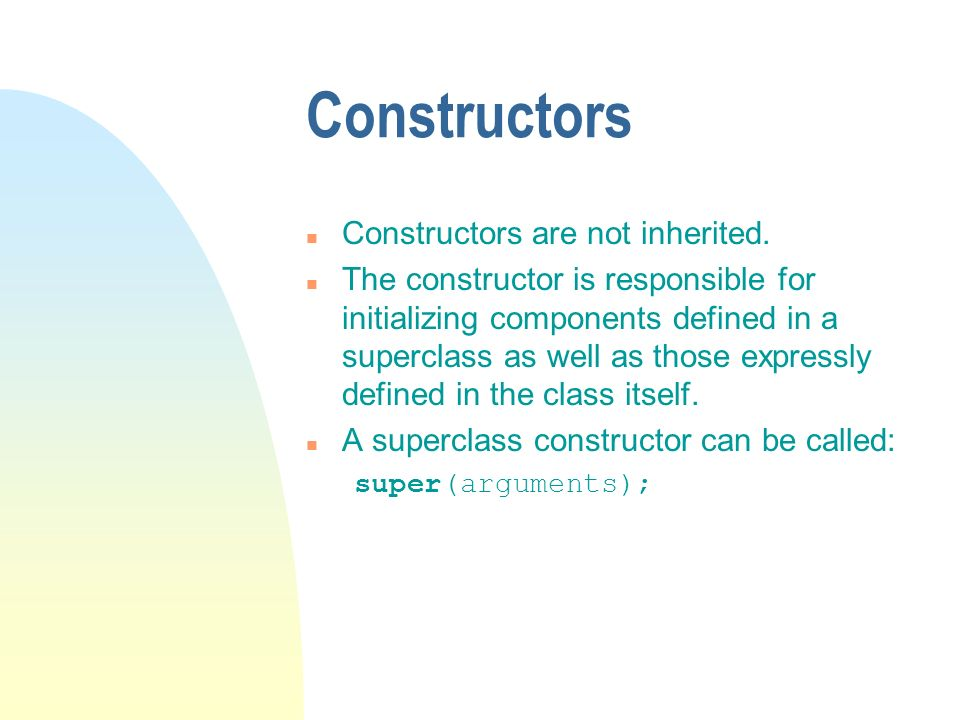 Constructors n Constructors are not inherited. n The constructor is responsible for initializing components defined in a superclass as well as those e