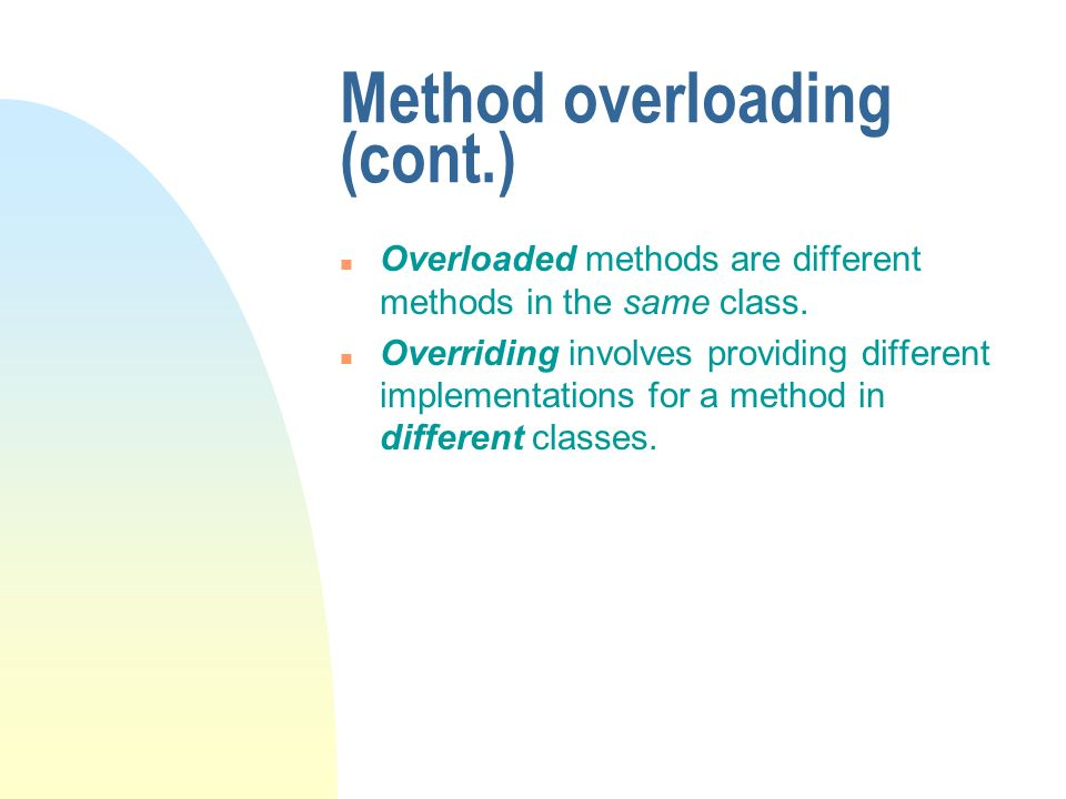 Method overloading (cont.) n Overloaded methods are different methods in the same class. n Overriding involves providing different implementations for