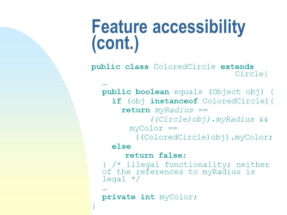 Feature accessibility (cont.) public class ColoredCircle extends Circle{ … public boolean equals (Object obj) { if (obj instanceof ColoredCircle){ ret