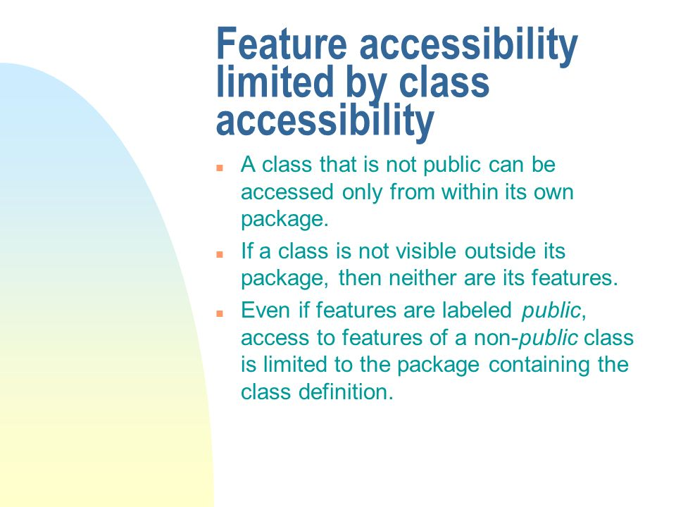 Feature accessibility limited by class accessibility n A class that is not public can be accessed only from within its own package. n If a class is no