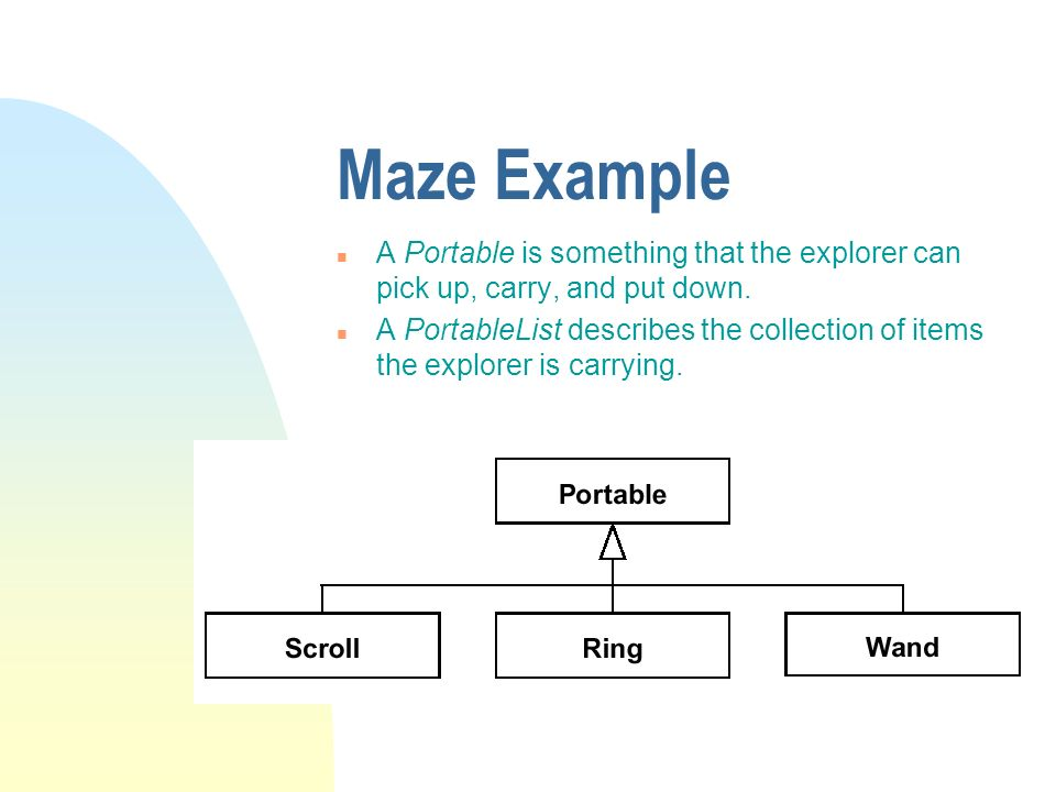 Maze Example n A Portable is something that the explorer can pick up, carry, and put down. n A PortableList describes the collection of items the expl