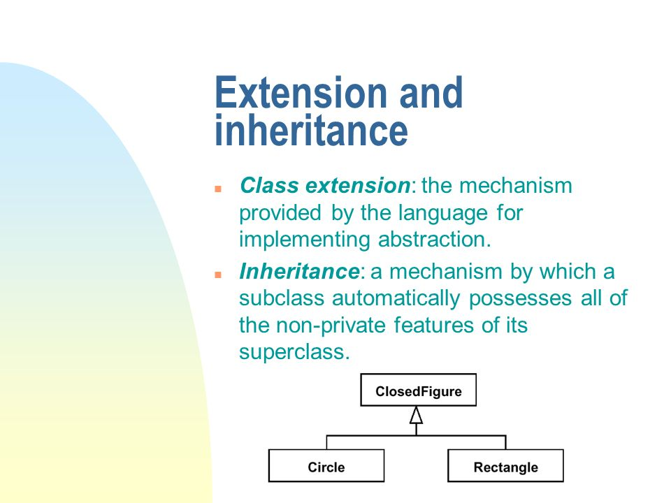 Extension and inheritance n Class extension: the mechanism provided by the language for implementing abstraction. n Inheritance: a mechanism by which