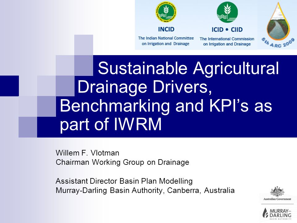 Sustainable Agricultural Drainage Drivers, Benchmarking and KPIs as part of IWRM Willem F. Vlotman Chairman Working Group on Drainage Assistant Direct