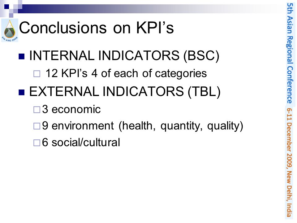 Conclusions on KPIs INTERNAL INDICATORS (BSC) 12 KPIs 4 of each of categories EXTERNAL INDICATORS (TBL) 3 economic 9 environment (health, quantity, quality) 6 social/cultural