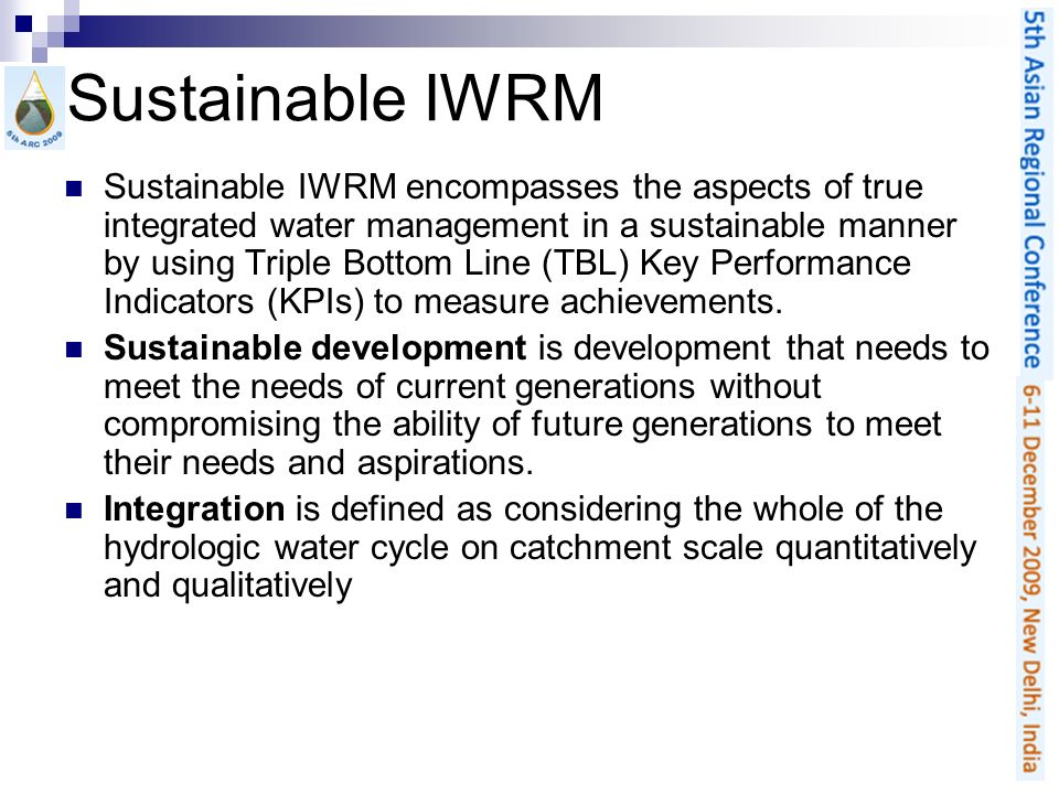 Sustainable IWRM Sustainable IWRM encompasses the aspects of true integrated water management in a sustainable manner by using Triple Bottom Line (TBL
