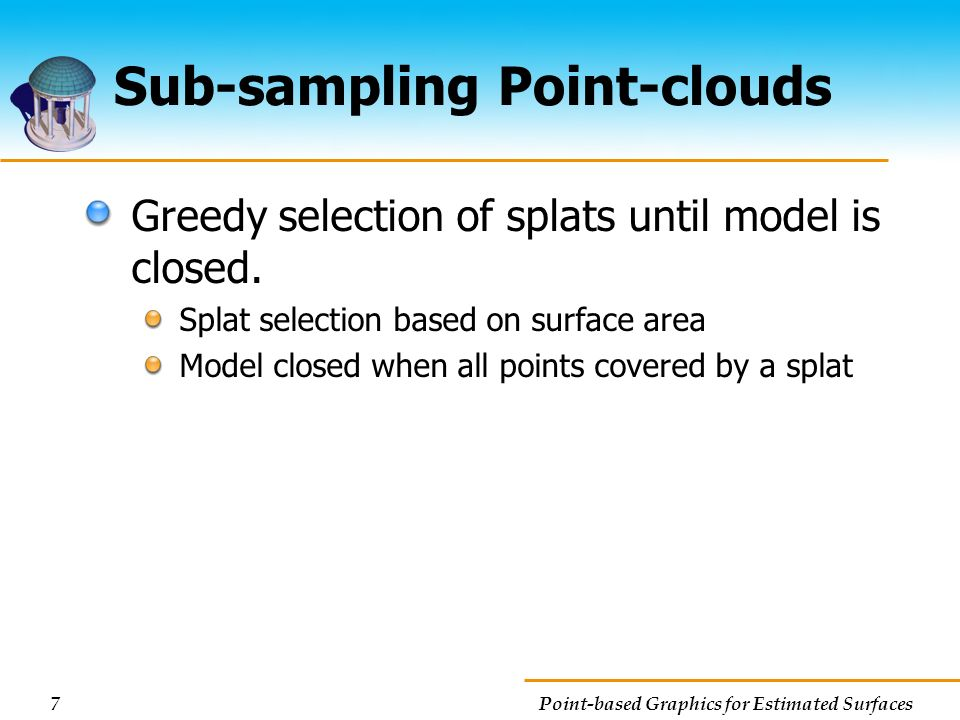 7 Point-based Graphics for Estimated Surfaces Sub-sampling Point-clouds Greedy selection of splats until model is closed. Splat selection based on sur