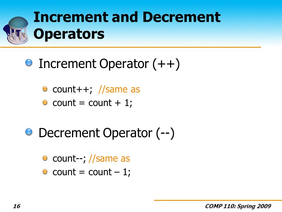 COMP 110: Spring Increment and Decrement Operators Increment Operator (++) count++; //same as count = count + 1; Decrement Operator (--) count--; //same as count = count – 1;