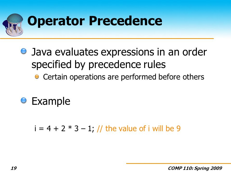 COMP 110: Spring 200919 Operator Precedence Java evaluates expressions in an order specified by precedence rules Certain operations are performed befo