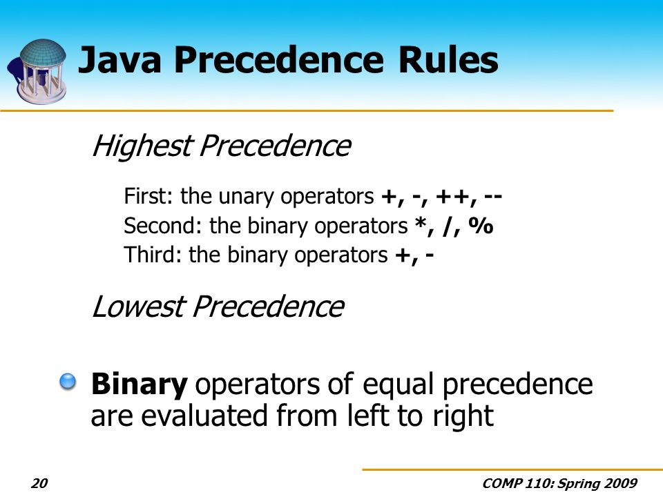 COMP 110: Spring Java Precedence Rules Highest Precedence First: the unary operators +, -, ++, -- Second: the binary operators *, /, % Third: the binary operators +, - Lowest Precedence Binary operators of equal precedence are evaluated from left to right